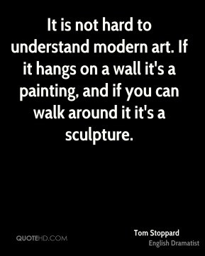It is not hard to understand modern art. If it hangs on a wall it's a ...