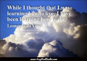 Death Quotes, While I thought that I was learning how to live, I have ...