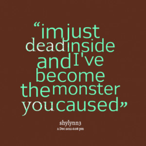 im just dead inside and i ve become the monster you caused quotes from ...
