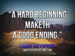 "hard beginning maketh a good ending."" — John Heywood"