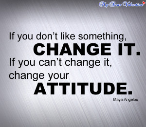 ... Change It. If You Can't Change It, Change Your Attitude ~ Life Quote