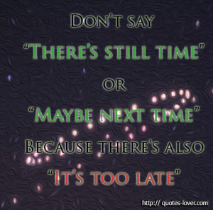 ... still time- or -Maybe next time- Because there's also -It's too late