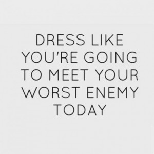dress like youre going to meet your worst enemy today quote flawless