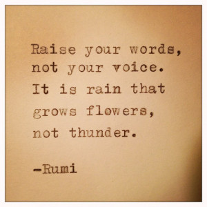 Raise your words, not your voice. It is rain that grows flowers, not ...