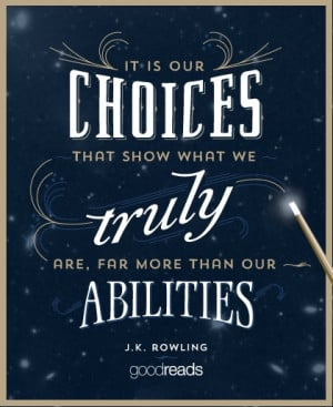 It is our choices, Harry, that show what we truly are, far more than ...