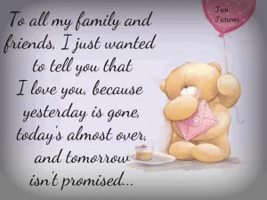 to all my family and friends i just wanted to tell you that i love you ...