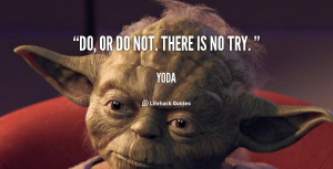 Yoda Quotes Try Not Do ~ Yoda quote - Do or do not. There is no try