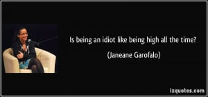 Is being an idiot like being high all the time? - Janeane Garofalo