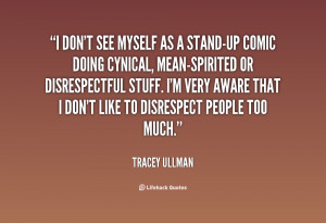 don't see myself as a stand-up comic doing cynical, mean ...