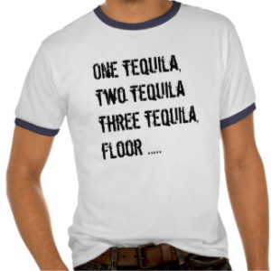One Tequila, Two Tequila - Funny Quotes & Sayings Tees