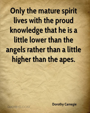 Only the mature spirit lives with the proud knowledge that he is a ...
