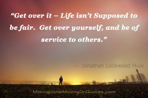 Get over it – Life isn't Supposed to be fair. Get over yourself ...