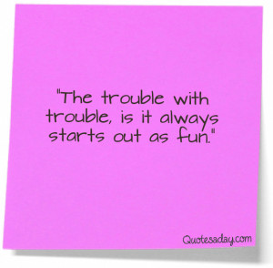 """... Trouble with trouble,is it always starts out as Fun"""" ~ Funny Quote"""