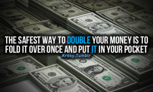 The best way to double your money is to fold it over once and put it ...