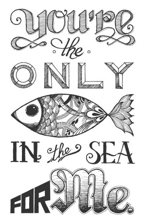 You'e The Only Fish In The Sea For Me