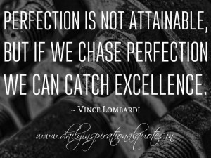 Perfection is not attainable,but is we chase perfection we can catch ...