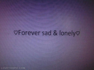 Forever sad and lonely
