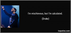 mischievous, but I'm calculated. - Drake