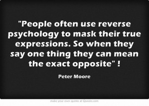 People often use reverse psychology to mask their true expressions. So ...