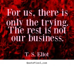 For us, there is only the trying. The rest is not our business ...