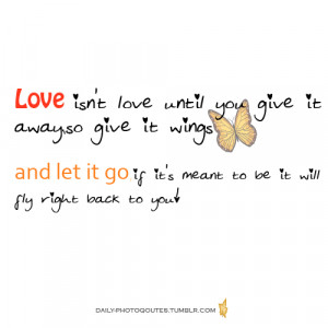 Love isn't love until you give it away, so give it wings and let it go ...
