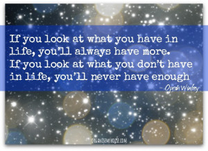 If you look at what you have in life, you'll always have more. If ...