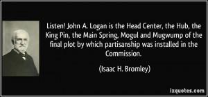 ... ! John A. Logan is the Head Center, the Hub, the King Pin, the
