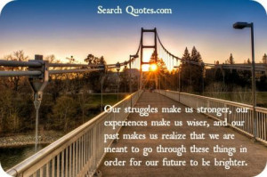make us stronger, our experiences make us wiser, and our past makes us ...