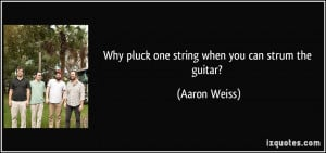 Why pluck one string when you can strum the guitar? - Aaron Weiss