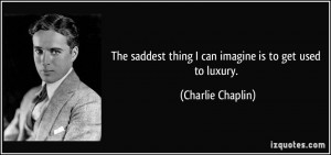 The saddest thing I can imagine is to get used to luxury. - Charlie ...