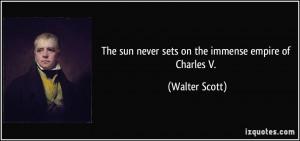 The sun never sets on the immense empire of Charles V. - Walter Scott