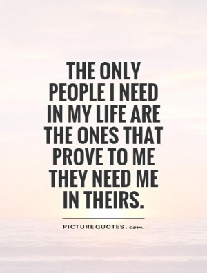 ... are the ones that prove to me they need me in theirs Picture Quote #1