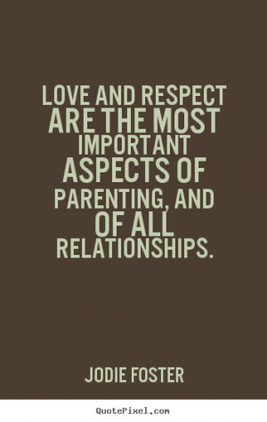 Love and respect are the most important aspects of parenting, and of ...