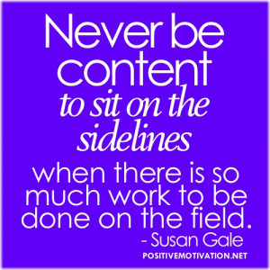 Teamwork quotes - Never be content to sit on the sidelines when there ...