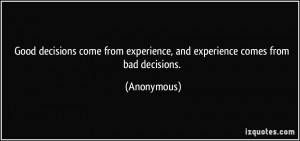 ... from experience, and experience comes from bad decisions. - Anonymous