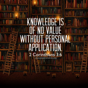 Knowledge is of no value without personal application.