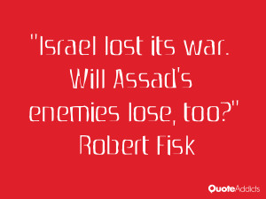robert fisk quotes israel lost its war will assad s enemies lose too ...