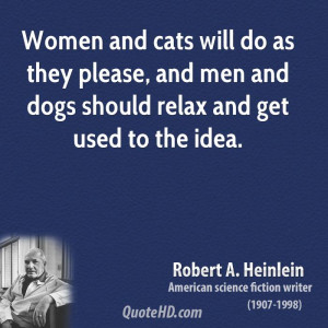 Women and cats will do as they please, and men and dogs should relax ...