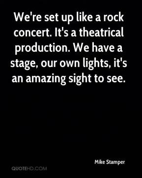 Mike Stamper - We're set up like a rock concert. It's a theatrical ...
