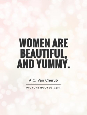 Women are beautiful, and yummy. Picture Quote #1