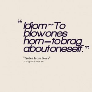 Quotes Picture: idiom ~ to blow ones horn = to brag about oneself