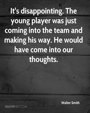 Walter Smith - It's disappointing. The young player was just coming ...