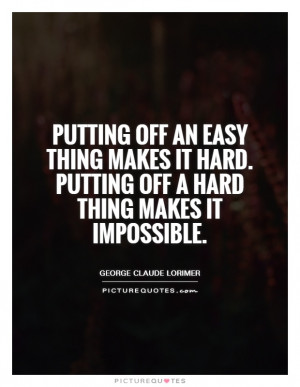 Putting off an easy thing makes it hard. Putting off a hard thing ...