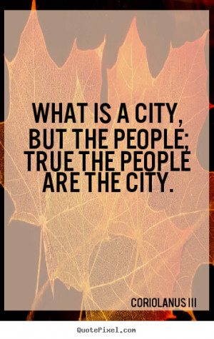 ... quotes - What is a city, but the people; true the people are the city