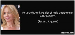 ... have a lot of really smart women in the business. - Rosanna Arquette