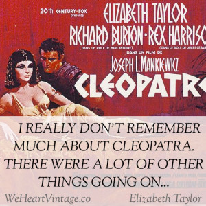 Elizabeth Taylor when asked about Cleopatra: