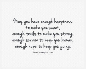 May you have enough happiness to make you sweet, enough trails to make ...