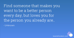 Find someone that makes you want to be a better person every day, but ...