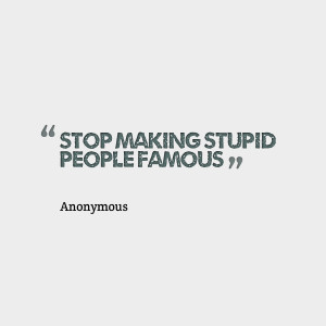 Quotes Picture: stop making stupid people famous