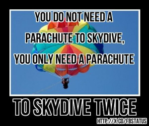 skydive, you only need a parachute to kydive twice
